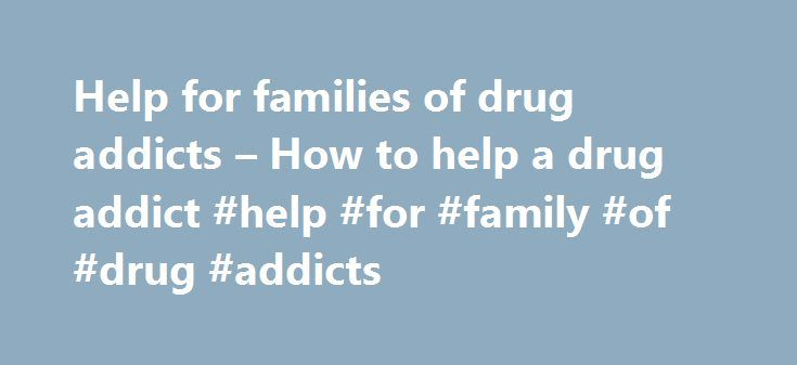 Help for families of drug addicts – How to help a drug addict #help #for #family #of #drug #addicts http://diet.nef2.com/help-for-families-of-drug-addicts-how-to-help-a-drug-addict-help-for-family-of-drug-addicts/  # Get Help Today! Addiction Helpline Available 24/7. HOW OUR HELP LINE WORKS For those seeking addiction treatment for themselves or a loved one, the AddictionBlog.org helpline is a private and convenient solution. Caring advisors are standing by 24/7 to discuss your treatment…