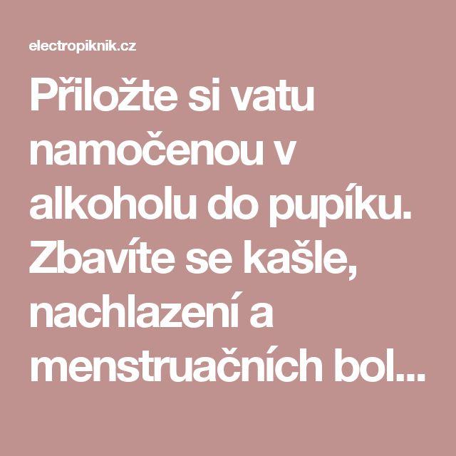 Přiložte si vatu namočenou v alkoholu do pupíku. Zbavíte se kašle, nachlazení a menstruačních bolestí! - electropiknik.cz