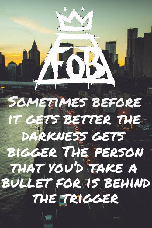 """""""Sometimer before it gets better, the darkness gets bigger. The person you'd take a bullet for is behind the trigger"""" Miss missing you (Fall Out Boy). So true"""