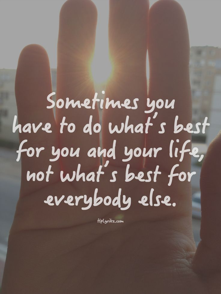 sometimes you have to do what's best for you and your life, not what's best for everybody else #quote