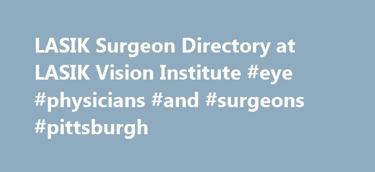 LASIK Surgeon Directory at LASIK Vision Institute #eye #physicians #and #surgeons #pittsburgh http://lesotho.nef2.com/lasik-surgeon-directory-at-lasik-vision-institute-eye-physicians-and-surgeons-pittsburgh/  # LASIK Surgeons Directory *Prices based on prescription: up to -1.00 $299, -1.25 to -2.0 $1099, -2.25 and up as well as all hyperopic and/or greater than -0.50 diopter of astigmatism $1799. Individual results will vary. Candidacy determined by an independent doctor located within or…