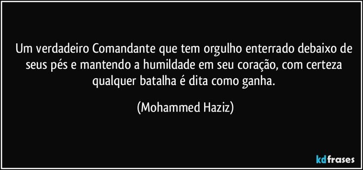 Um verdadeiro Comandante que tem orgulho enterrado debaixo de seus pés e mantendo a humildade em seu coração, com certeza qualquer batalha é dita como ganha. (Mohammed Haziz)
