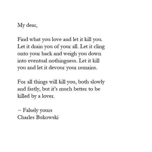 """Find what you love and let it kill you ... For all things will kill you, both slowly and fastly, but it's much better to be killed by a lover"" -Falsely yours, Charles Bukowski"