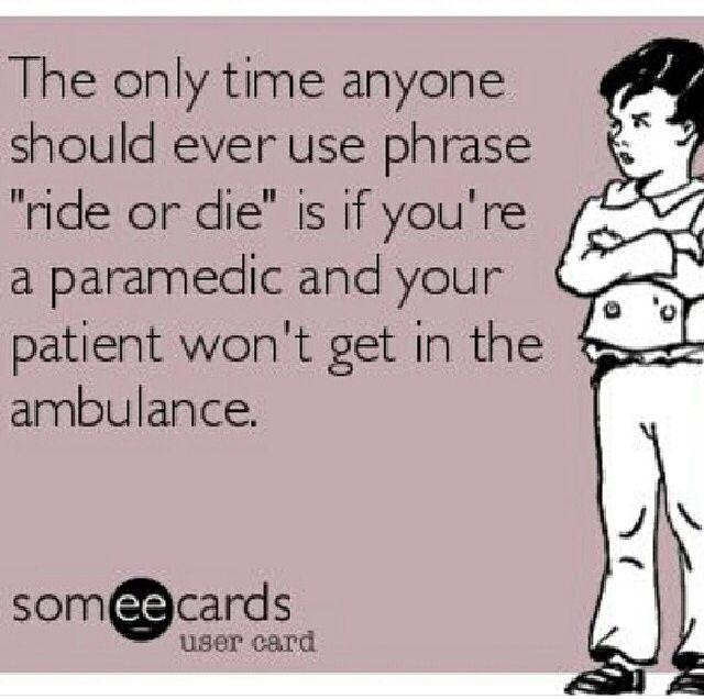 Paramedic humor. Ride or die