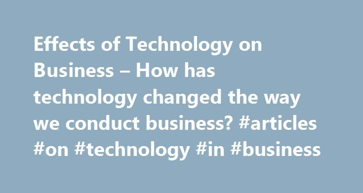 Effects of Technology on Business – How has technology changed the way we conduct business? #articles #on #technology #in #business http://denver.remmont.com/effects-of-technology-on-business-how-has-technology-changed-the-way-we-conduct-business-articles-on-technology-in-business/  # How has technology changed the way we conduct business? Businesses have been at the forefront of technology for ages. Whatever can speed production will draw in more business. As computers emerged in the 20th…