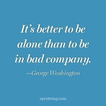 It is better to be alone than in bad company. -George Washington - http://whowasgeorgewashington.com/136/2013/08/28/it-is-better-to-be-alone-than-in-bad-company-george-washington-2/