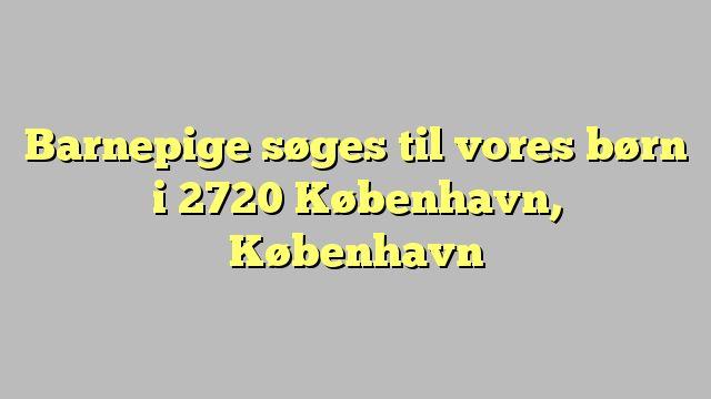Barnepige søges til vores børn i 2720 København, København