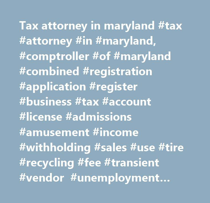 Tax attorney in maryland #tax #attorney #in #maryland, #comptroller #of #maryland #combined #registration #application #register #business #tax #account #license #admissions #amusement #income #withholding #sales #use #tire #recycling #fee #transient #vendor #unemployment #insurance…