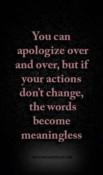 You can apologize over and over, but if your actions don't change, the words become meaningless