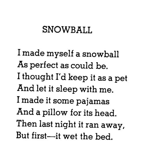 Snowball by Shel Silverstein: I made myself a snowball as perfect as could be. I thought I'd keep it as a pet and let it sleep with me. I made it some pajamas and a pillow for its head. Then last night it rain away, but first—it wet the bed.