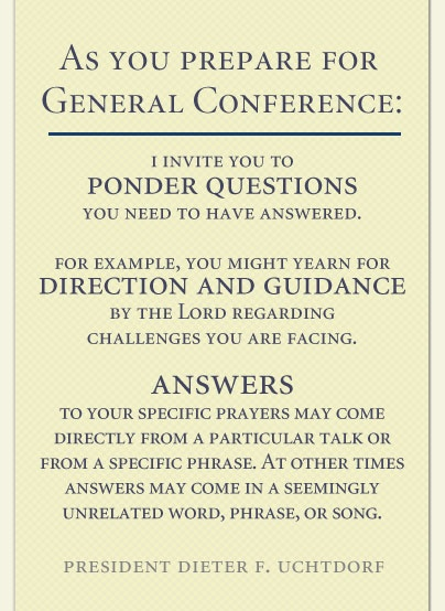 My favorite way to prepare for General Conference is to write down a few questions and then listen carefully to all the sessions of conference so that I can find answers. This quote from President Dieter F. Uchtdorf is so important