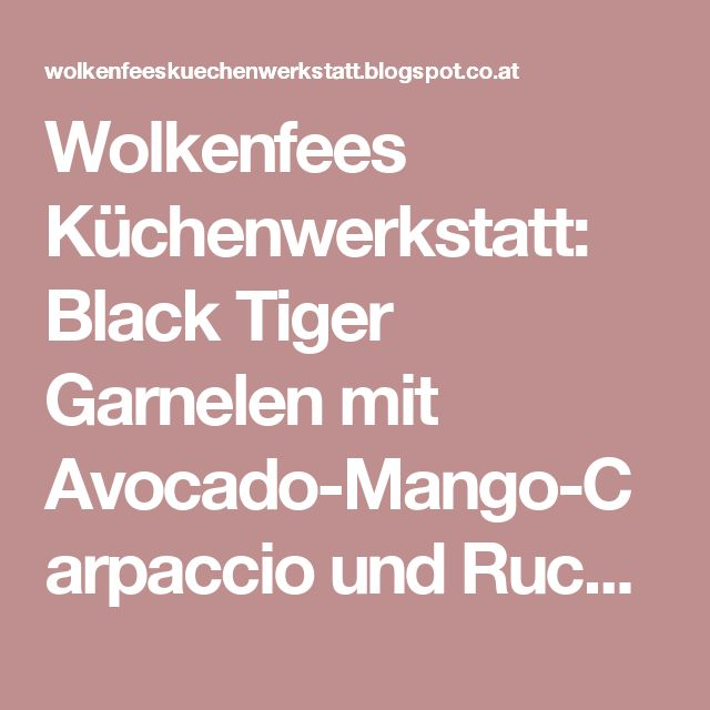 Wolkenfees Küchenwerkstatt: Black Tiger Garnelen mit Avocado-Mango-Carpaccio und Rucola