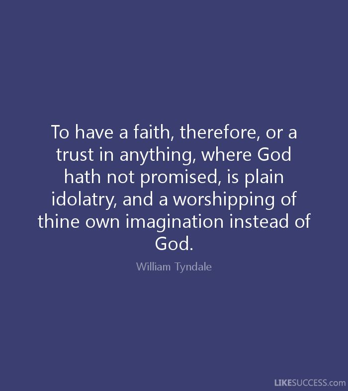 william tyndale quotes | ... worshipping of thine own imagination instead of God. - William Tyndale