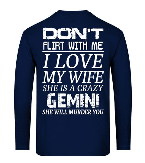 """# GEMINI - DON'T FLIRT WITH ME I LOVE MY WIFE .  Click""""BUY IT NOW""""to pick your size and order.A-BADASS GEMINI DON'Tflirt with me- I LoveMY GIRL - she is crazy GEMINIDON'Tflirt with me- I LoveMY WIFE - she is crazyTAURUSDON'Tflirt with me- I LoveMY WIFE - she is crazyCANCERDON'TFLIRT WITH ME- I LOVEMY MAN - He Is Crazy...  Customer Support:Email: support@teezily.comLocal Phone:USA: (646) 741 2095-UK: 020 3868 8072Canada: 438 800 4798-Australia: 283 107…"""