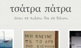 Tsatra-Patra.Gr  Το blog που διαβάζετε αυτή τη στιγμή έχει μια ιερή αποστολή. Να συλλέξει, να αποδελτιώσει και να δημοσιεύσει στο διαδίκτυο όσο το δυνατόν περισσότερα δείγματα της ελληνικής τσατραπατροσύνης. Ειδικεύεται, δε, στο γραπτό λόγο. Πάσης φύσεως ταμπέλες, πινακίδες, σημειώματα, λεζάντες, ατάκες κλπ που βρίσκει κανείς καθημερινά στο δρόμο του και έχουν ένα κοινό στοιχείο: πλάκα!