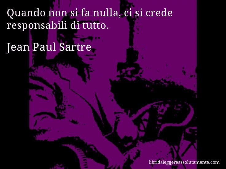 Aforisma di Jean Paul Sartre , Quando non si fa nulla, ci si crede responsabili di tutto.