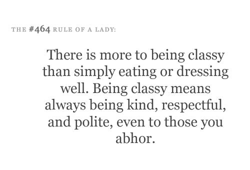 There is more to being classy than simply eating or dressing well. Being classy means always being kind, respectful and polite, even to those you abhor.