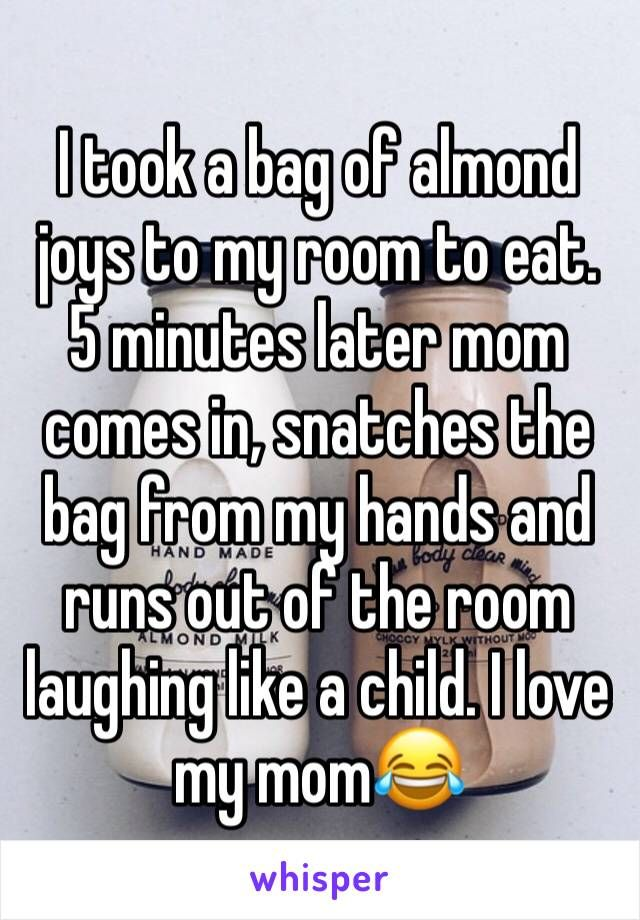 I took a bag of almond joys to my room to eat. 5 minutes later mom comes in, snatches the bag from my hands and runs out of the room laughing like a child. I love my mom