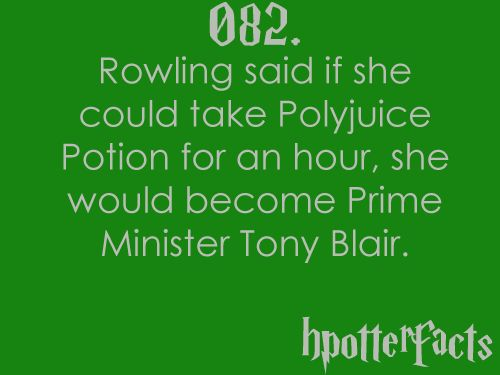 Harry Potter Facts #082:    Rowling said if she could take Polyjuice Potion for an hour, she would become Prime Minister Tony Blair.