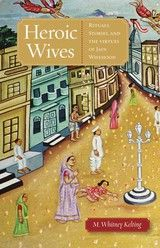 HEROIC WIVES: RITUALS, STORIES, AND THE VIRTUES OF JAIN WIFEHOOD ~ Mary Whitney Kelting ~ Oxford University Press ~ 2009
