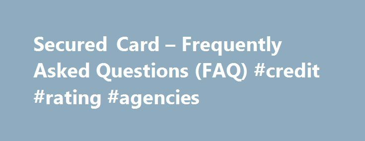 Secured Card – Frequently Asked Questions (FAQ) #credit #rating #agencies http://credit-loan.nef2.com/secured-card-frequently-asked-questions-faq-credit-rating-agencies/  #secure credit card # FAQs About Secured Cards Get the answers to our customers' most common queries What is a Secured Card? The Capital One Secured Card works like any other credit card, except it requires a security sum payment. This payment is used as security on your account and must be paid before we can send out your…