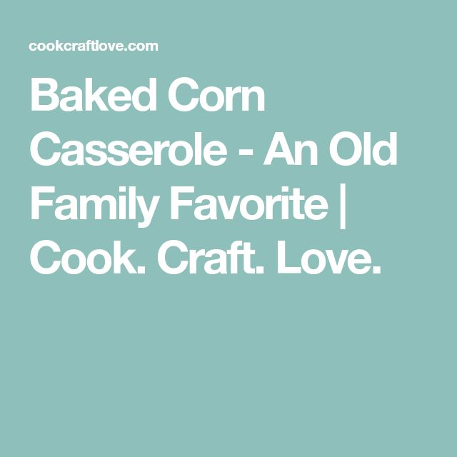 Baked Corn Casserole - An Old Family Favorite | Cook. Craft. Love.