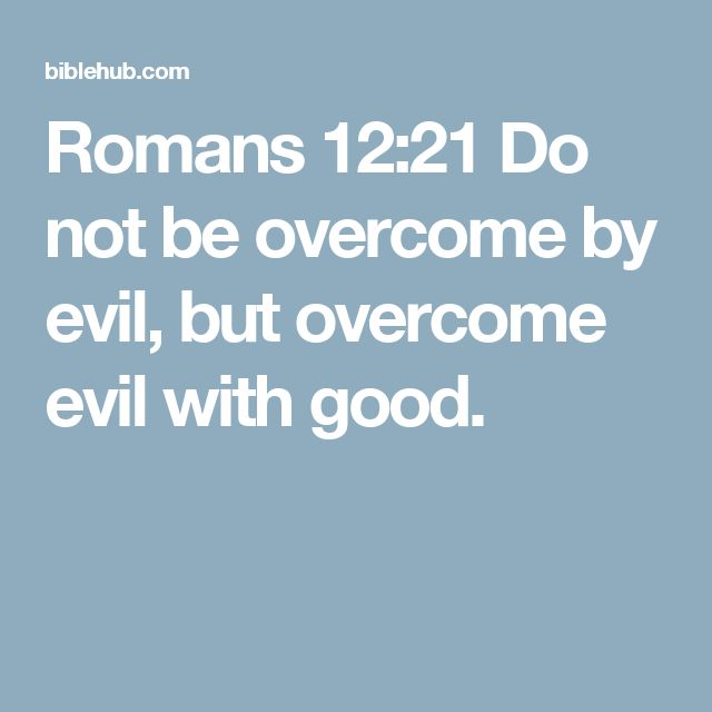 Romans 12:21 Do not be overcome by evil, but overcome evil with good.