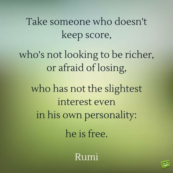 Take someone who doesn't keep score, who's not looking to be richer, or afraid of losing, who has not the slightest interest even in his own personality: he's free.