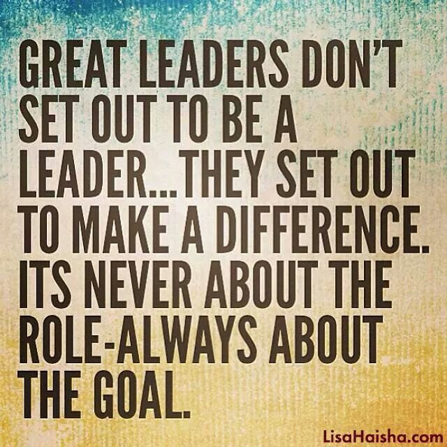 Great leaders don't set out to be a leader ... they set out to make a difference. It's never about the role - always about the goal.