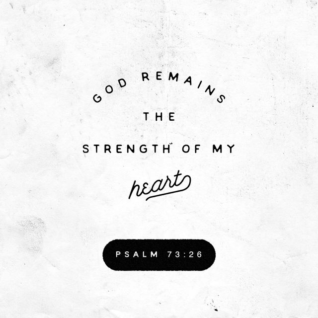 26 My flesh and my heart may fail, but God is the strength of my heart and my portion forever. (‭Psalms‬ ‭73‬:‭26‬ ESV)