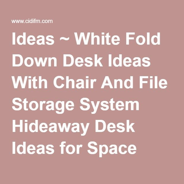 Ideas ~ White Fold Down Desk Ideas With Chair And File Storage System Hideaway Desk Ideas for Space Saving. Desk Space Saving Ideas. Space Saving Corner Computer Desk. Space Saving Wall Desk.