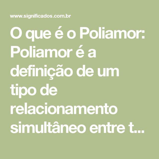 O que é o Poliamor:    Poliamor é a definição de um tipo de relacionamento simultâneo entre três ou mais pessoas ao mesmo tempo e com o conhecimento de todos.