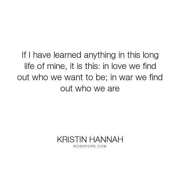 """Kristin Hannah - """"If I have learned anything in this long life of mine, it is this: in love we find..."""". war, self-discovery, love-quotes, discovery, love, discovery-of-oneself"""