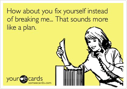 How about you fix yourself instead of breaking me.... That sounds like a plan.