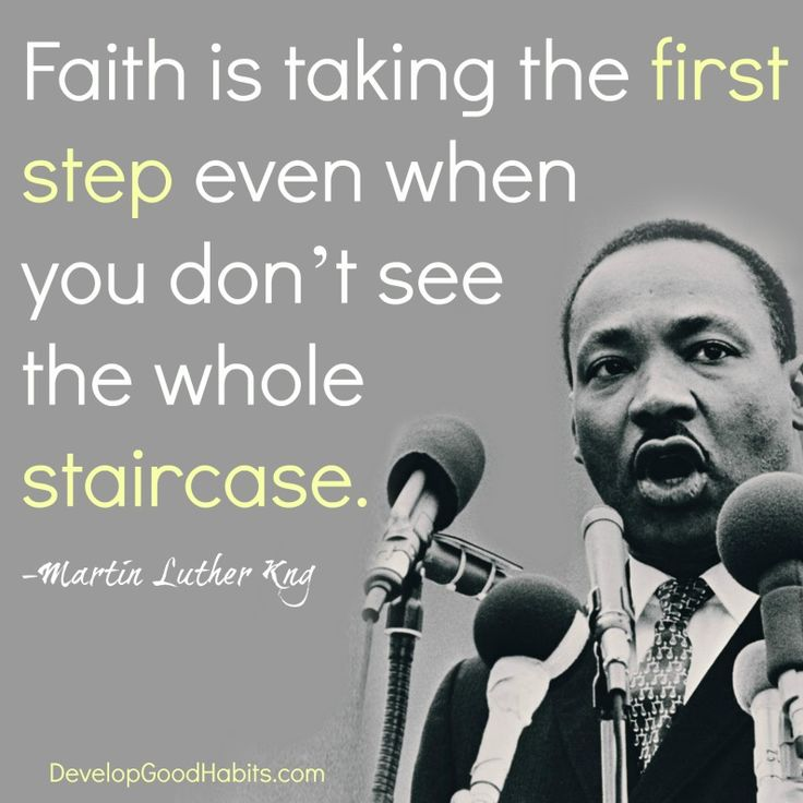 Faith is taking the FIRST STEP even when you don't see the whole STAIRCASE-- Rev. Dr. Martin Luther King. --Quotes about Success- What it takes to achieve your dreams
