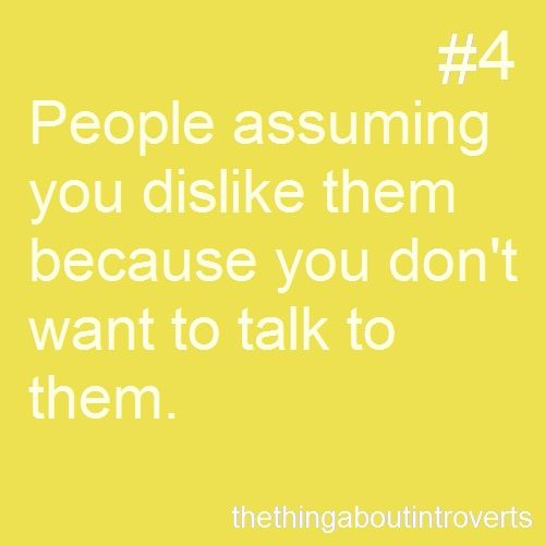 """It's not that I don't like you, I just don't like talking all the time. I don't like being with people and constantly feeling like there needs to be a conversation going, lest the situation be """"awkward."""""""