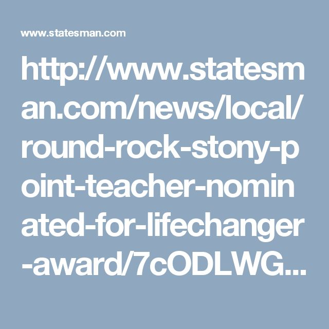 http://www.statesman.com/news/local/round-rock-stony-point-teacher-nominated-for-lifechanger-award/7cODLWGbMrkDZcmqTJN3XK/