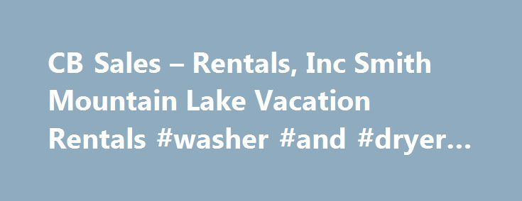 "CB Sales – Rentals, Inc Smith Mountain Lake Vacation Rentals #washer #and #dryer #rental http://rental.remmont.com/cb-sales-rentals-inc-smith-mountain-lake-vacation-rentals-washer-and-dryer-rental/  #smith mountain lake vacation rentals # Looking for Info on Property Management? So, you are thinking about making your home at Smith Mountain Lake a vacation rental. We are here to help! Contact us first so we can advise you on our time tested ""best practices"" for vacation rentals. From choosing…"