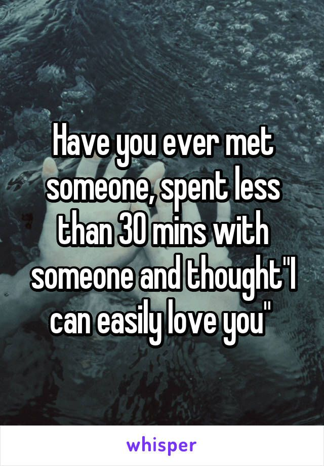 """Have you ever met someone, spent less than 30 mins with someone and thought""""I can easily love you"""""""