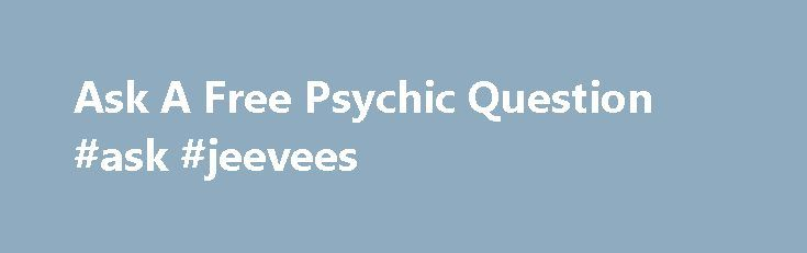 Ask A Free Psychic Question #ask #jeevees http://questions.nef2.com/ask-a-free-psychic-question-ask-jeevees/  #ask a psychic a free question online # Ask A Free Psychic Question How it works when you have the intention of asking 1 free psychic question. Before you actually submit any of your questions to reader, please think of them carefully to see if they have anything related to your own situation or not. Ask the right questions, and you ll receive the right answers. Keep in mind to make…