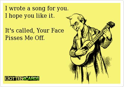 I wrote a song for you. I hope you like it. It's called, Your Face Pisses Me Off.