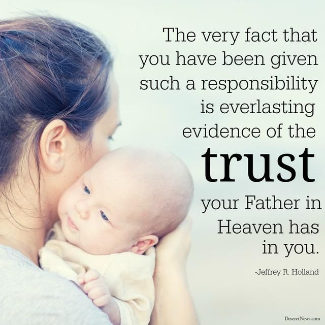 """""""May I say to mothers collectively, in the name of the Lord, you are magnificent. You are doing terrifically well. The very fact that you have been given such a responsibility is everlasting evidence of the trust your Father in Heaven has in you."""""""