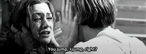 You jump, I jump, right? - titanic