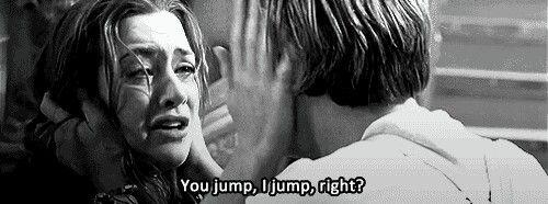 You jump, I jump, right? - titanic