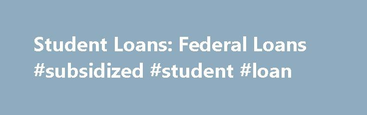 Student Loans: Federal Loans #subsidized #student #loan http://loans.remmont.com/student-loans-federal-loans-subsidized-student-loan/  #student loans federal # Student Loans: Federal Loans Before you think about borrowing for college via a private loan, you always want to exhaust your federal loan availability first. This is because federal loans normally have lower, fixed interest rates, no cosigner requirement and better repayment terms – especially if you hit a financial rut […]The post…