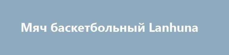Мяч баскетбольный Lanhuna http://brandar.net/ru/a/ad/miach-basketbolnyi-lanhuna/  Мяч изготовлен на фабрике в Китае из современной синтетической кожи PU, со стандартными для №7 длиной окружности и весом. Производитель. по своему усмотрению, может незначительно изменять оттенки цветов и элементы дизайна.Размер – 7Длинна окружности: 749 – 780 мм.Вес: 567 - 650 гр.Тип соединения панелей бесшовный.Материал: синтетическая кожа.Камера: бутиловая.Цвет модели: мульти.Производитель: КитайСтрана…