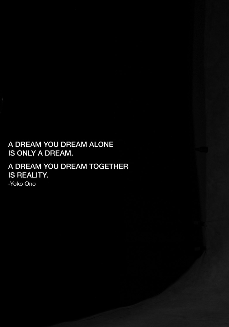"""""""A DREAM YOU DREAM ALONE IS ONLY A DREAM. A DREAM YOU DREAM TOGETHER IS REALITY."""" -Yoko Ono 