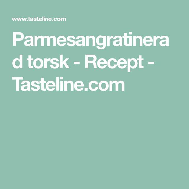 Parmesangratinerad torsk - Recept - Tasteline.com