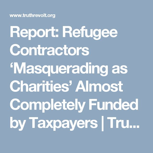 Report: Refugee Contractors 'Masquerading as Charities' Almost Completely Funded by Taxpayers   Truth Revolt