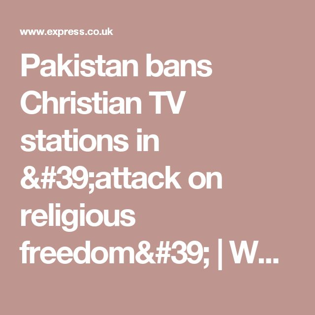 Pakistan bans Christian TV stations in 'attack on religious freedom' | World | News | Daily Express
